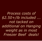 Process costs of $2.50+/lb included ... not tacked on  additional on Hanging weight as in most Freezer Beef  deals!