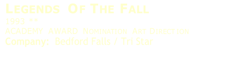 L EGENDS  O F  T HE  F ALL   1993   **   ACADEMY   AWARD   N OMINATION  A RT  D IRECT ION   Company:    Bedford Falls / Tri Star