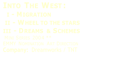 I NTO  T HE  W EST :      I  -   M IGRATION     II  -   W HEEL TO THE STARS   III  -   D REAMS   &   S CHEMES     M INI  S ERIES  200 4   **   EMMY   N OMINATION  A RT  D IRECTION   Company:    Dreamworks / TNT