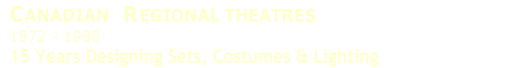 C ANADIAN  R EGIONAL THEATRES   1972   -   1988   15 Years Designing Sets, Costumes & Lighting