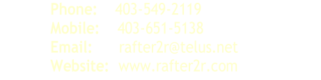 Phone:     403 - 549 - 2119   Mobile:     403 - 651 - 5138   Email:       rafter2r@telus.net   Website:   www.rafter2r.com